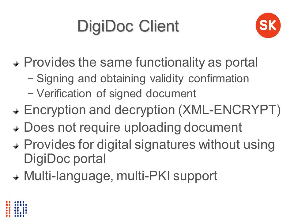 DigiDoc Client Provides the same functionality as portal Signing and obtaining validity confirmation Verification of signed document Encryption and de