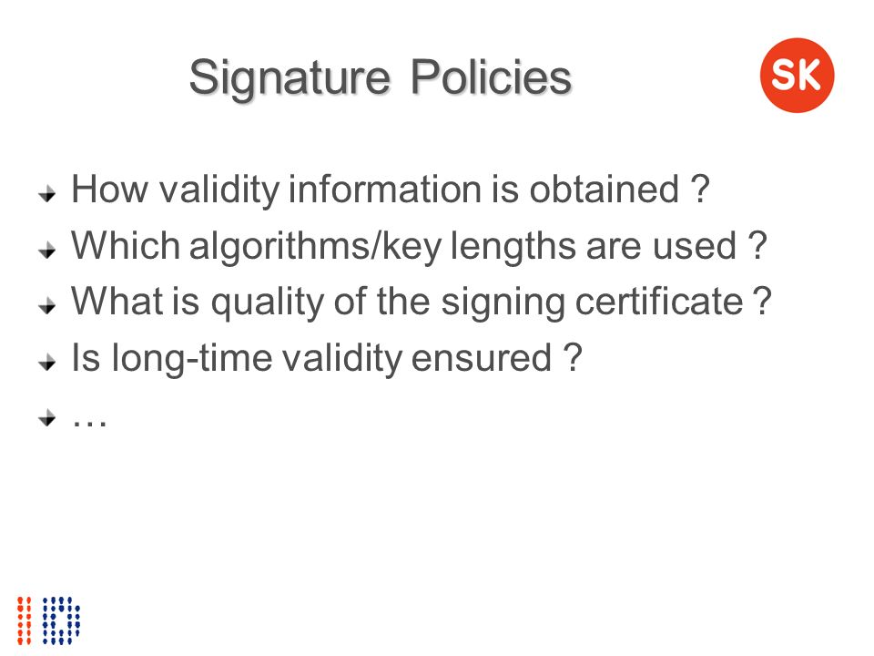 Signature Policies How validity information is obtained ? Which algorithms/key lengths are used ? What is quality of the signing certificate ? Is long