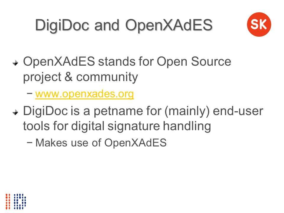 DigiDoc and OpenXAdES OpenXAdES stands for Open Source project & community www.openxades.org DigiDoc is a petname for (mainly) end-user tools for digi