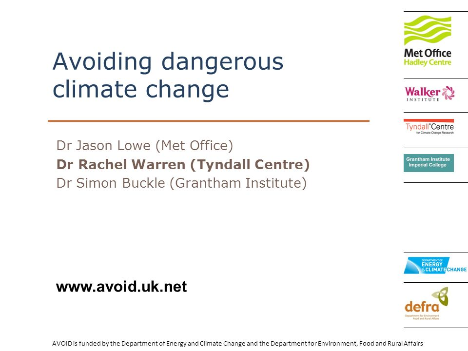 AVOID is funded by the Department of Energy and Climate Change and the Department for Environment, Food and Rural Affairs   Avoiding dangerous climate change Dr Jason Lowe (Met Office) Dr Rachel Warren (Tyndall Centre) Dr Simon Buckle (Grantham Institute)