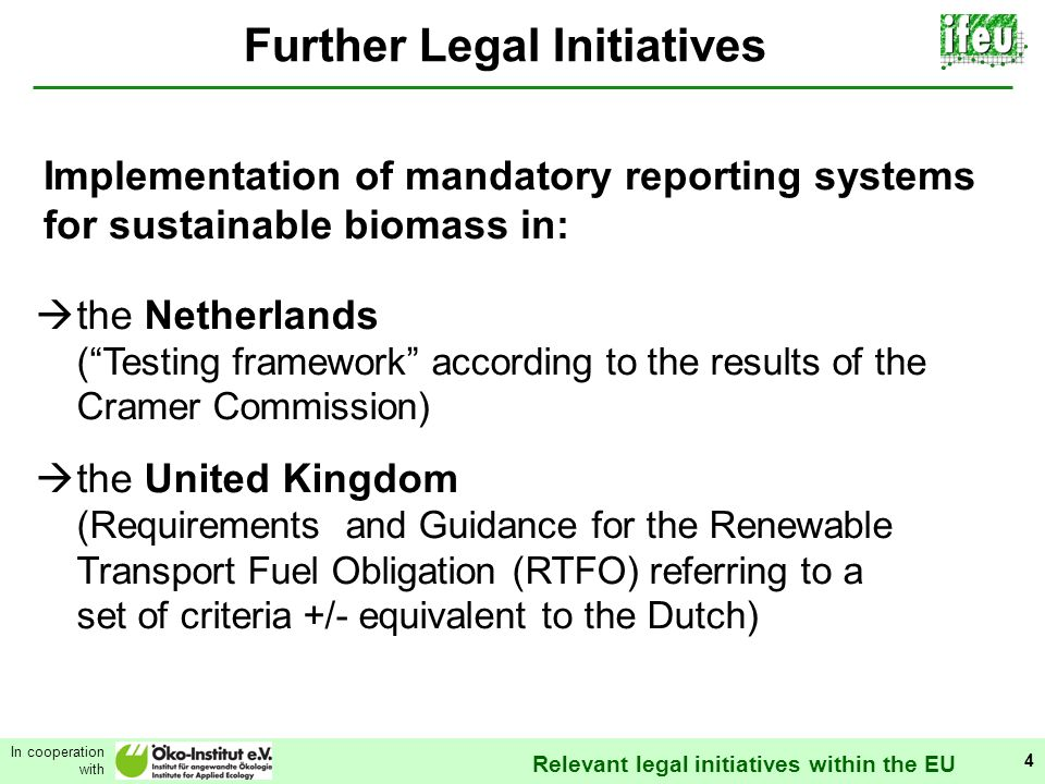 Relevant legal initiatives within the EU In cooperation with 4 Further Legal Initiatives Implementation of mandatory reporting systems for sustainable biomass in: the Netherlands (Testing framework according to the results of the Cramer Commission) the United Kingdom (Requirements and Guidance for the Renewable Transport Fuel Obligation (RTFO) referring to a set of criteria +/- equivalent to the Dutch)
