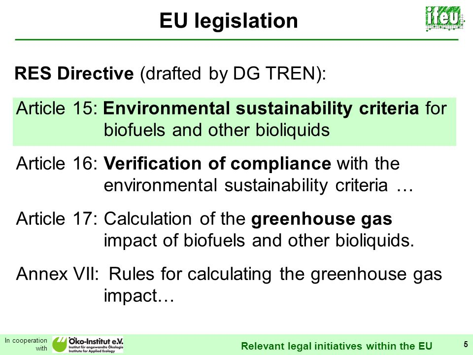 Relevant legal initiatives within the EU In cooperation with 5 EU legislation Article 15: Environmental sustainability criteria for biofuels and other bioliquids Article 16:Verification of compliance with the environmental sustainability criteria … Article 17:Calculation of the greenhouse gas impact of biofuels and other bioliquids.