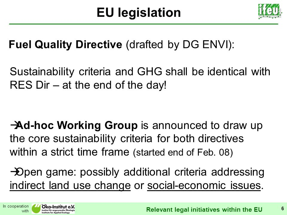Relevant legal initiatives within the EU In cooperation with 6 EU legislation Sustainability criteria and GHG shall be identical with RES Dir – at the end of the day.