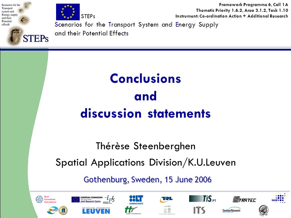 STEPs Scenarios for the Transport System and Energy Supply and their Potential Effects Framework Programme 6, Call 1A Thematic Priority 1.6.2, Area 3.1.2, Task 1.10 Instrument: Co-ordination Action + Additional Research Gothenburg, Sweden, 15 June 2006 Thérèse Steenberghen Spatial Applications Division/K.U.Leuven Conclusions and discussion statements