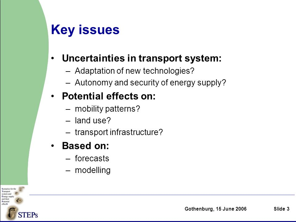 Gothenburg, 15 June 2006Slide 3 Key issues Uncertainties in transport system: –Adaptation of new technologies.
