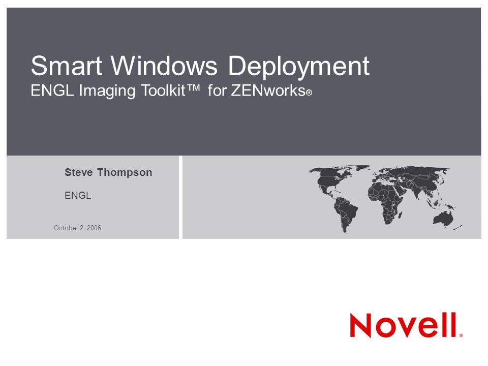 October 2, 2006 Smart Windows Deployment ENGL Imaging Toolkit for ZENworks ® Steve Thompson ENGL