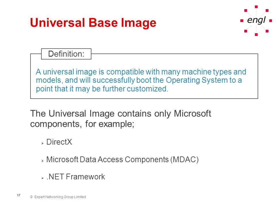© Expert Networking Group Limited 17 Universal Base Image The Universal Image contains only Microsoft components, for example; DirectX Microsoft Data