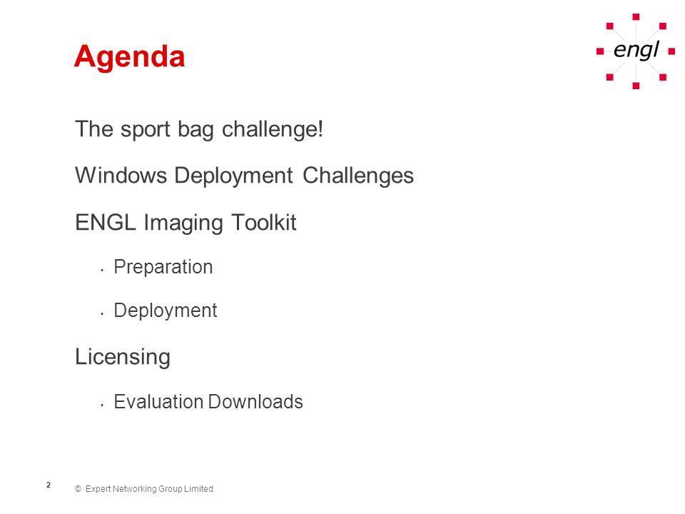 © Expert Networking Group Limited 2 Agenda The sport bag challenge! Windows Deployment Challenges ENGL Imaging Toolkit Preparation Deployment Licensin