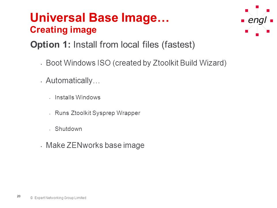 © Expert Networking Group Limited 20 Universal Base Image… Creating image Option 1: Install from local files (fastest) Boot Windows ISO (created by Zt