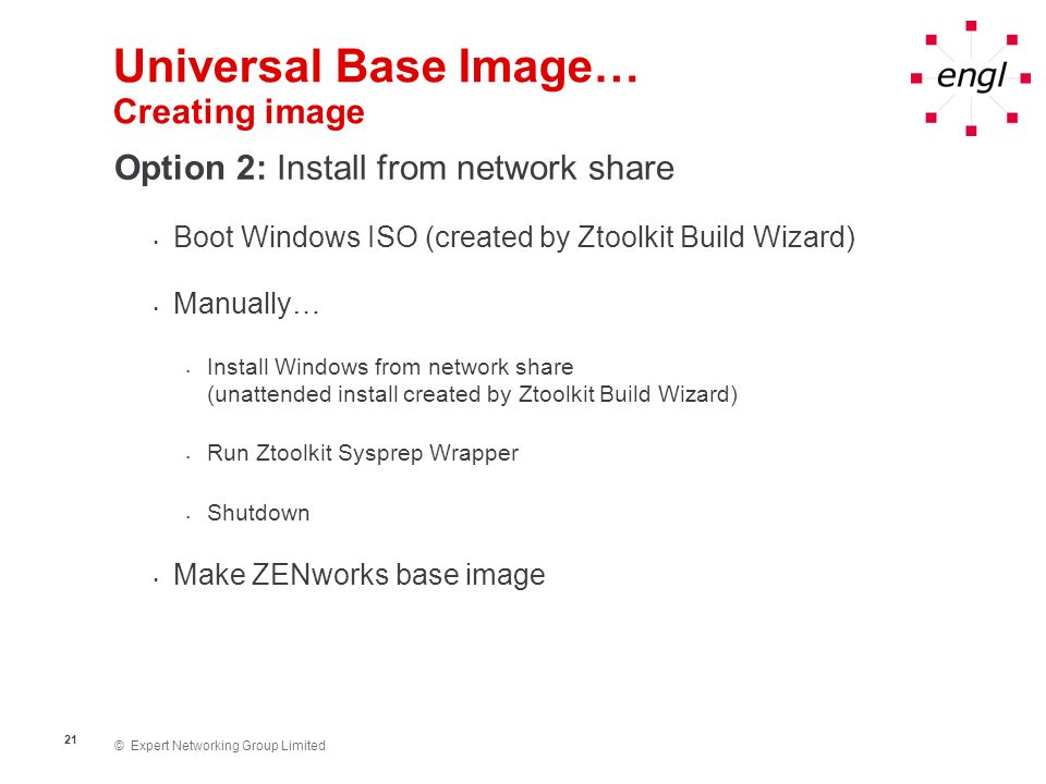 © Expert Networking Group Limited 21 Universal Base Image… Creating image Option 2: Install from network share Boot Windows ISO (created by Ztoolkit B