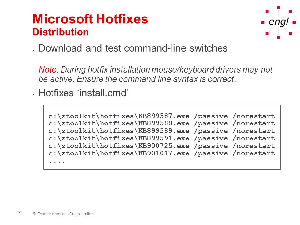© Expert Networking Group Limited 29 Microsoft Hotfixes Distribution Download and test command-line switches Note: During hotfix installation mouse/ke