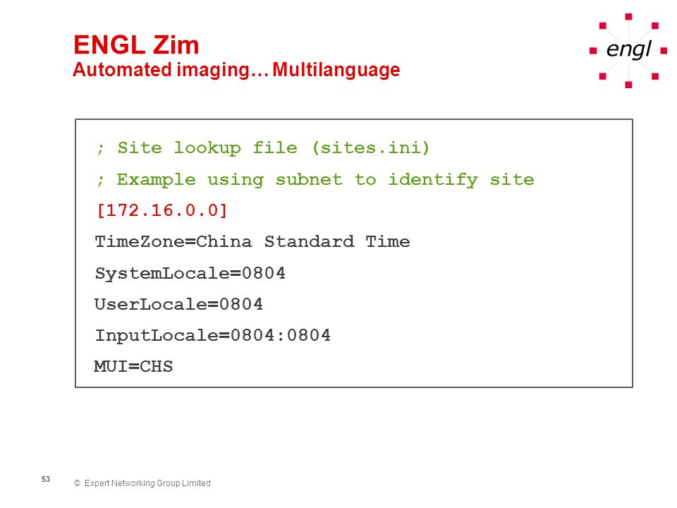 © Expert Networking Group Limited 53 ENGL Zim Automated imaging… Multilanguage ; Site lookup file (sites.ini) ; Example using subnet to identify site