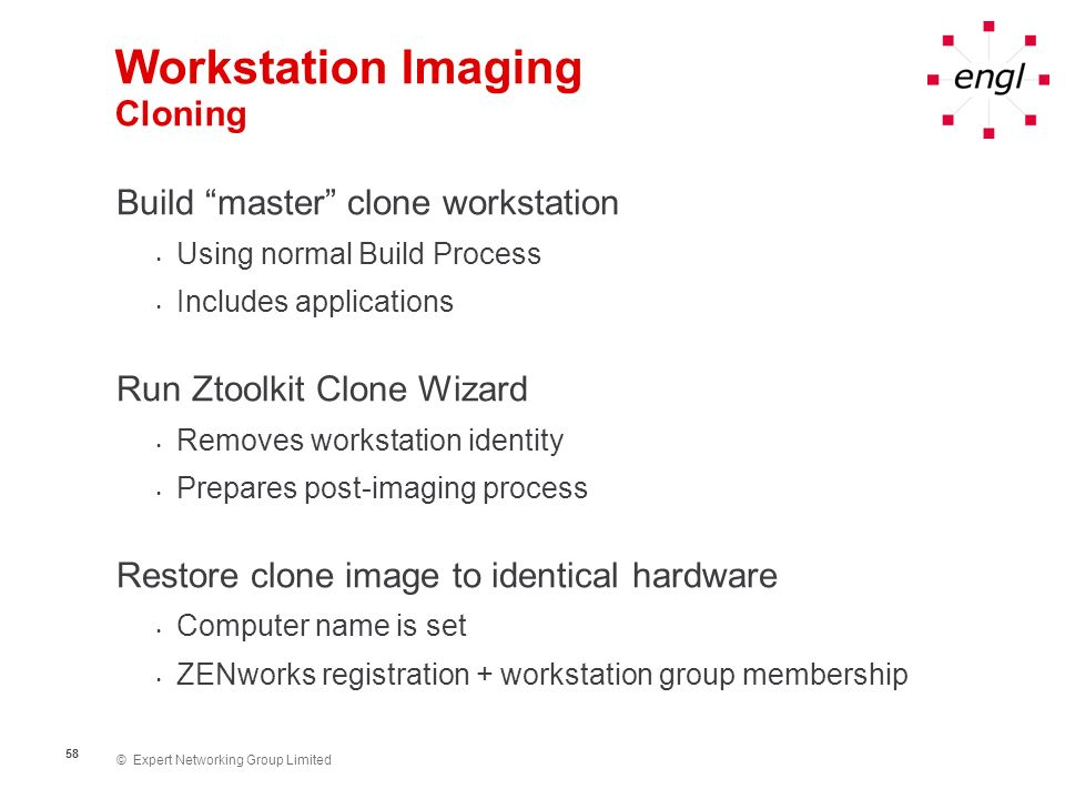 © Expert Networking Group Limited 58 Workstation Imaging Cloning Build master clone workstation Using normal Build Process Includes applications Run Z