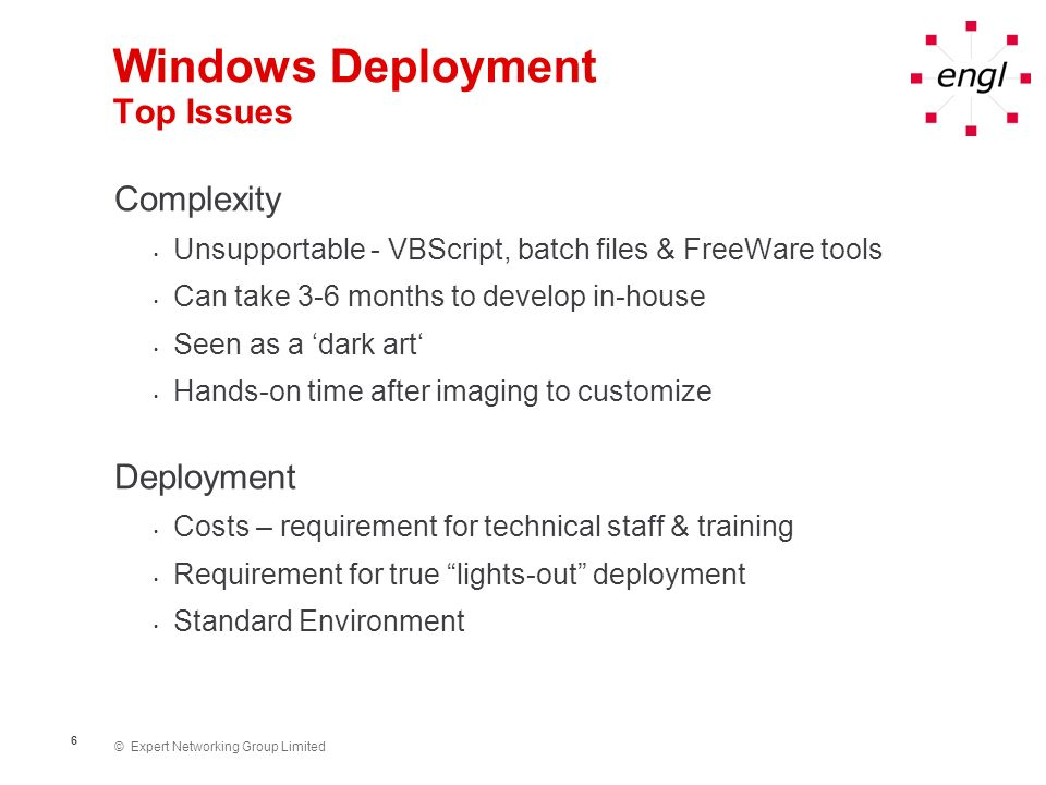 © Expert Networking Group Limited 6 Windows Deployment Top Issues Complexity Unsupportable - VBScript, batch files & FreeWare tools Can take 3-6 month