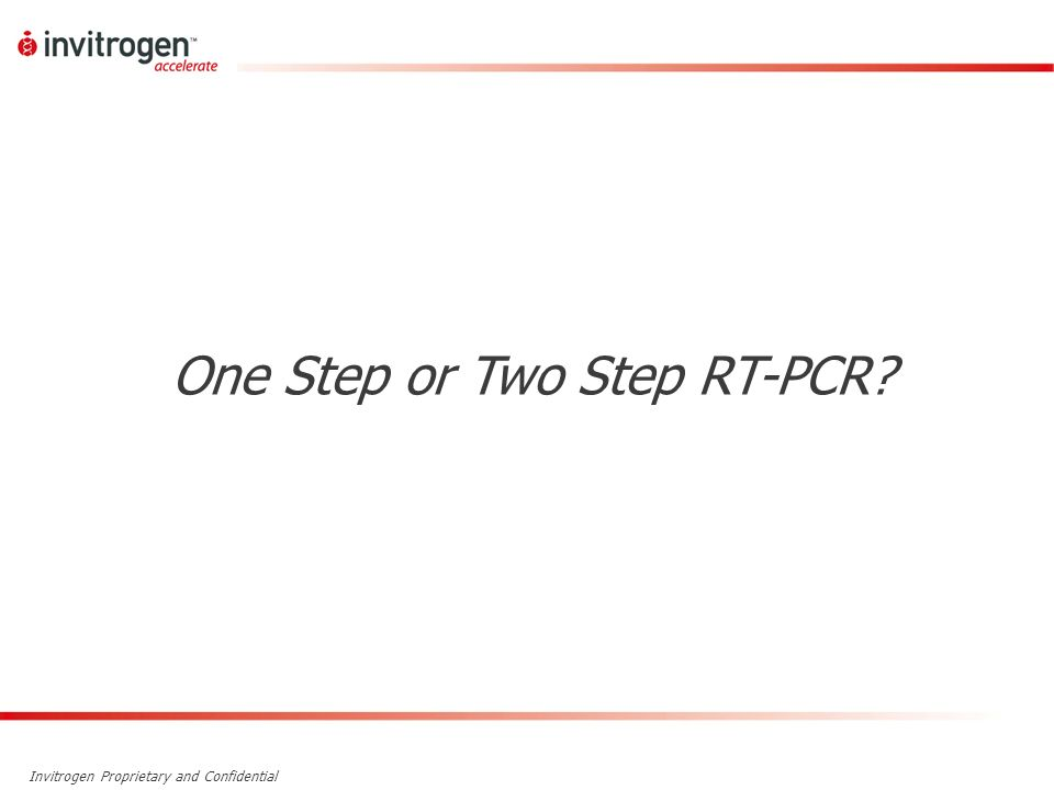 Invitrogen Proprietary and Confidential One Step or Two Step RT-PCR?