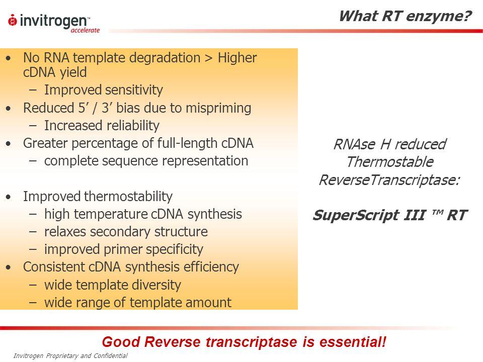 Invitrogen Proprietary and Confidential RNAse H reduced Thermostable ReverseTranscriptase: SuperScript III RT No RNA template degradation > Higher cDN
