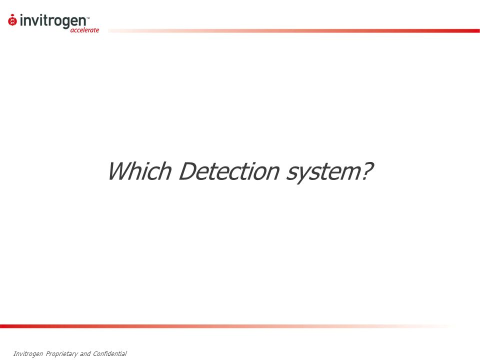 Invitrogen Proprietary and Confidential Which Detection system?