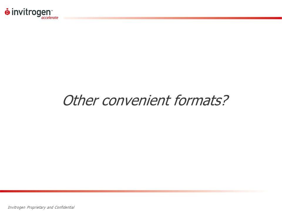 Invitrogen Proprietary and Confidential Other convenient formats?