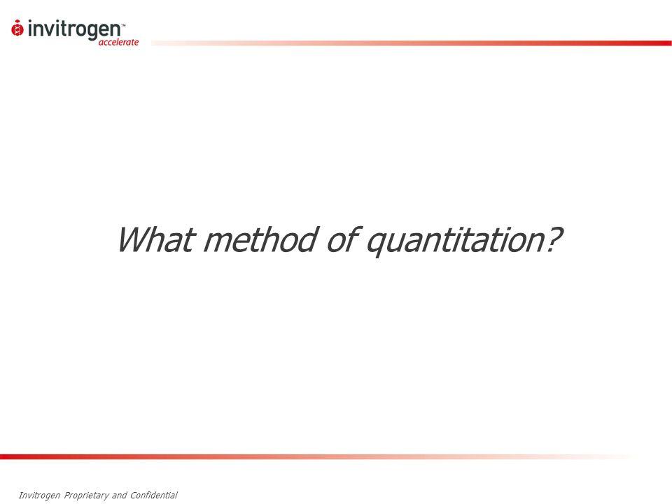 Invitrogen Proprietary and Confidential What method of quantitation?