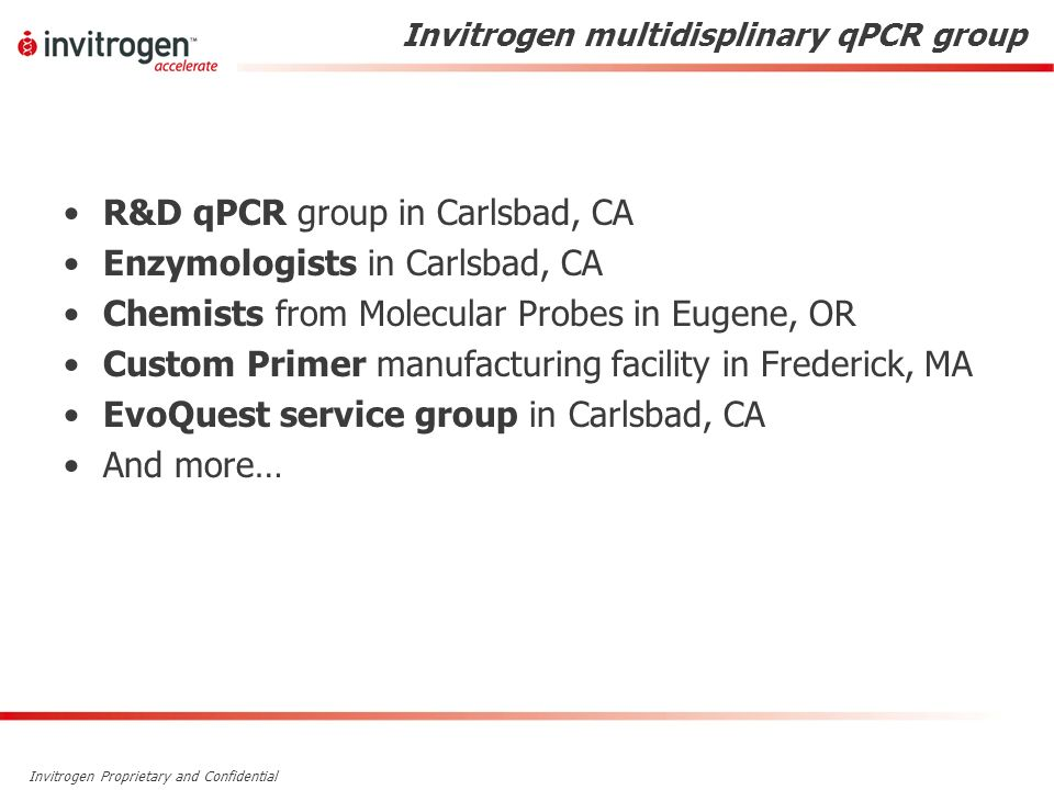 Invitrogen Proprietary and Confidential Invitrogen multidisplinary qPCR group R&D qPCR group in Carlsbad, CA Enzymologists in Carlsbad, CA Chemists fr