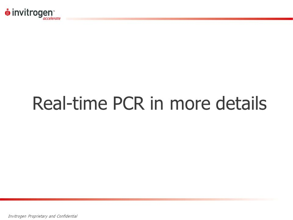 Invitrogen Proprietary and Confidential Real-time PCR in more details