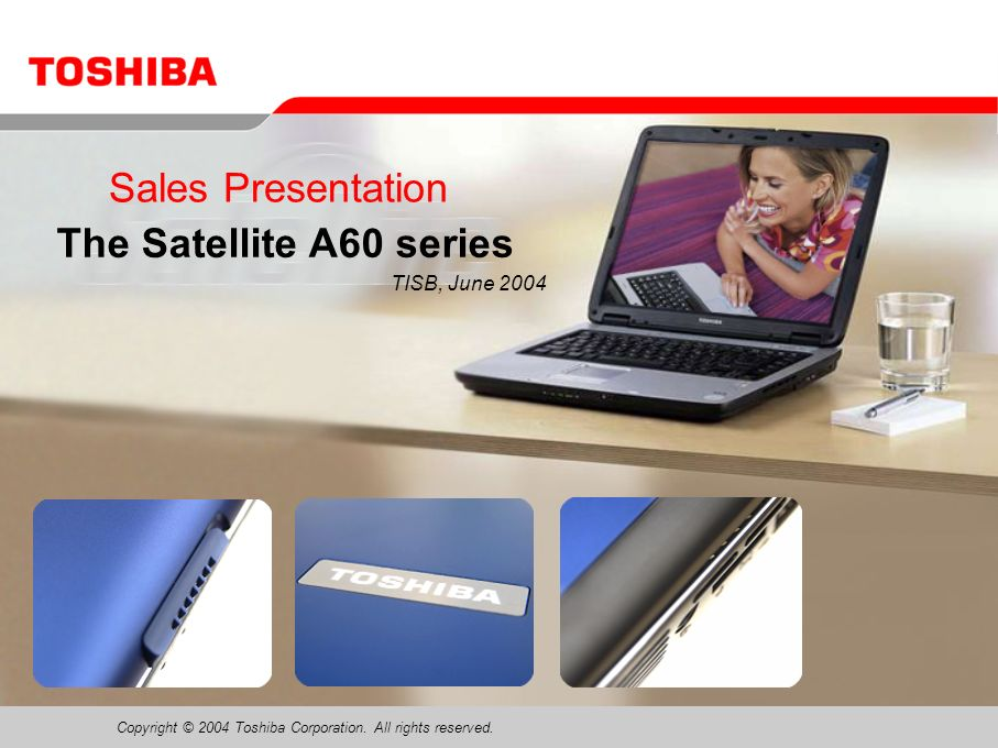 Copyright © 2004 Toshiba Corporation. All rights reserved. Sales Presentation The Satellite A60 series TISB, June 2004