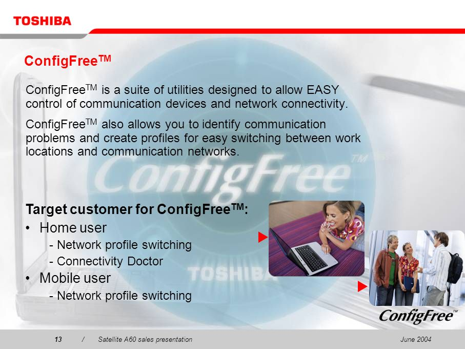 June 200413/Satellite A60 sales presentation13 ConfigFree TM ConfigFree TM is a suite of utilities designed to allow EASY control of communication dev
