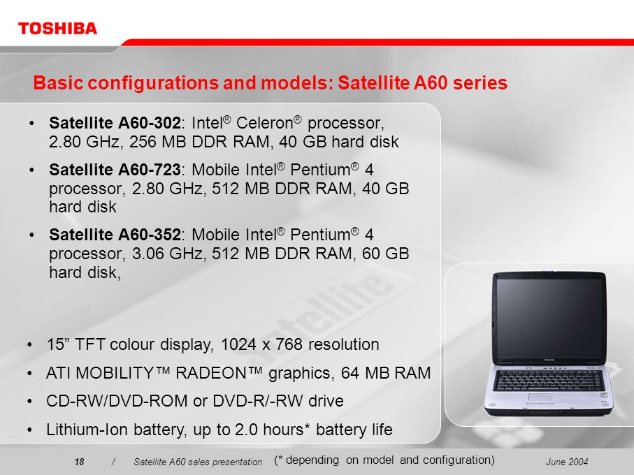 June 200418/Satellite A60 sales presentation18 Basic configurations and models: Satellite A60 series Satellite A60-302: Intel ® Celeron ® processor, 2