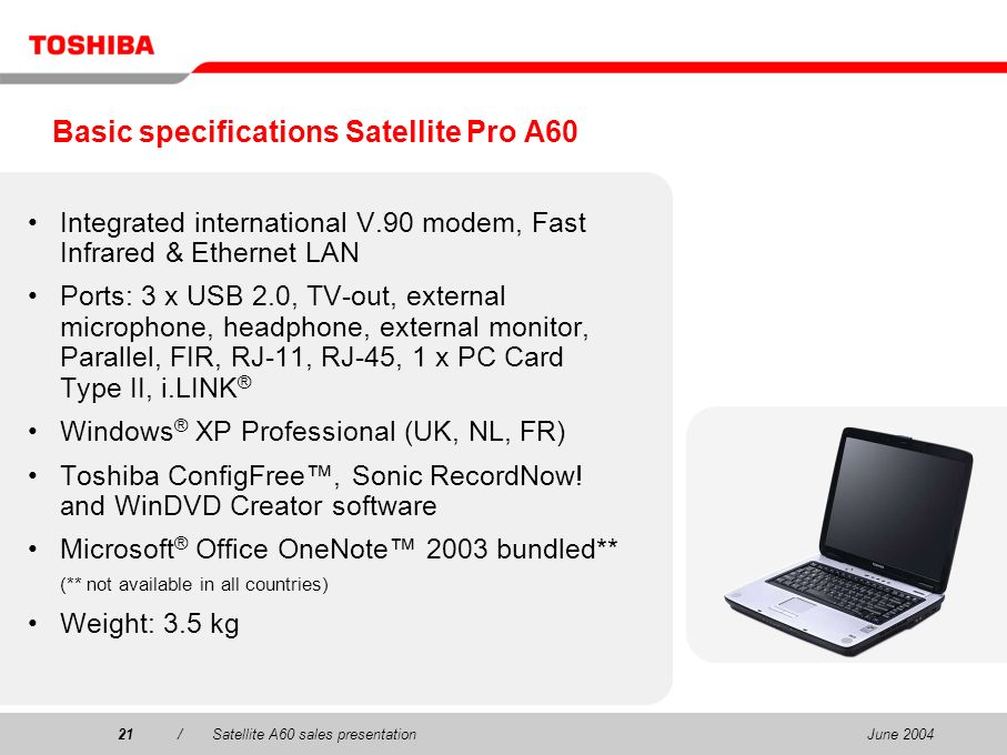 June 200421/Satellite A60 sales presentation21 Basic specifications Satellite Pro A60 Integrated international V.90 modem, Fast Infrared & Ethernet LA