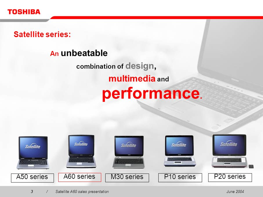 June 20043/Satellite A60 sales presentation3 Satellite series: An unbeatable combination of design, multimedia and performance. P20 series P10 series