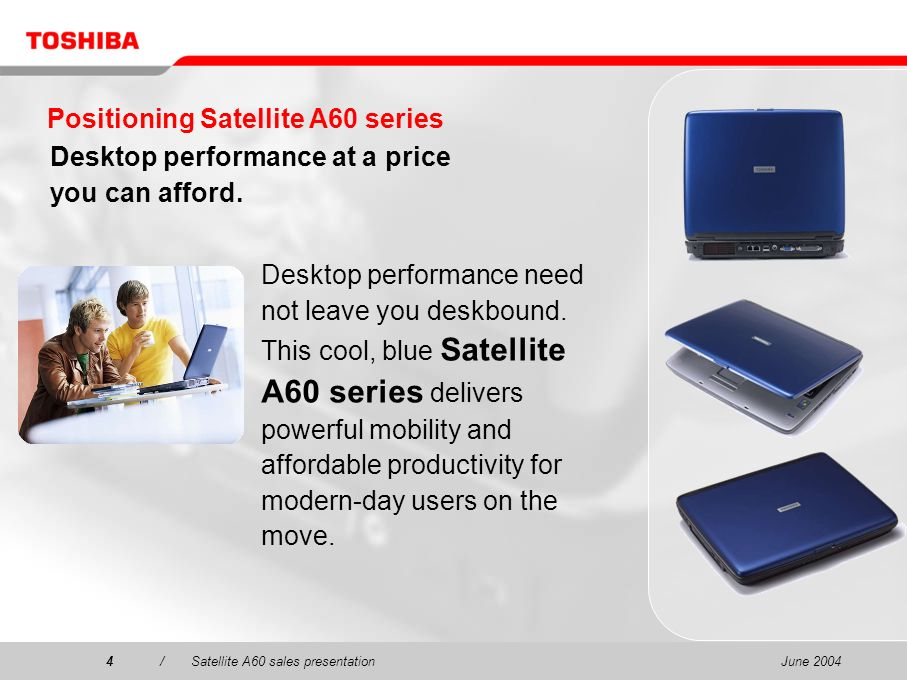 June 20044/Satellite A60 sales presentation4 Positioning Satellite A60 series Desktop performance at a price you can afford. Desktop performance need