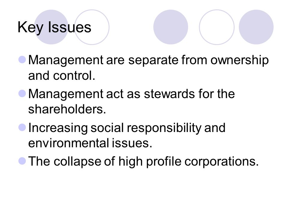 Key Issues Management are separate from ownership and control. Management act as stewards for the shareholders. Increasing social responsibility and e