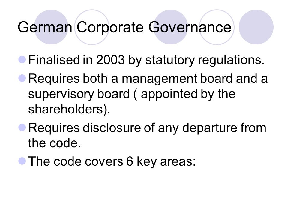 German Corporate Governance Finalised in 2003 by statutory regulations. Requires both a management board and a supervisory board ( appointed by the sh
