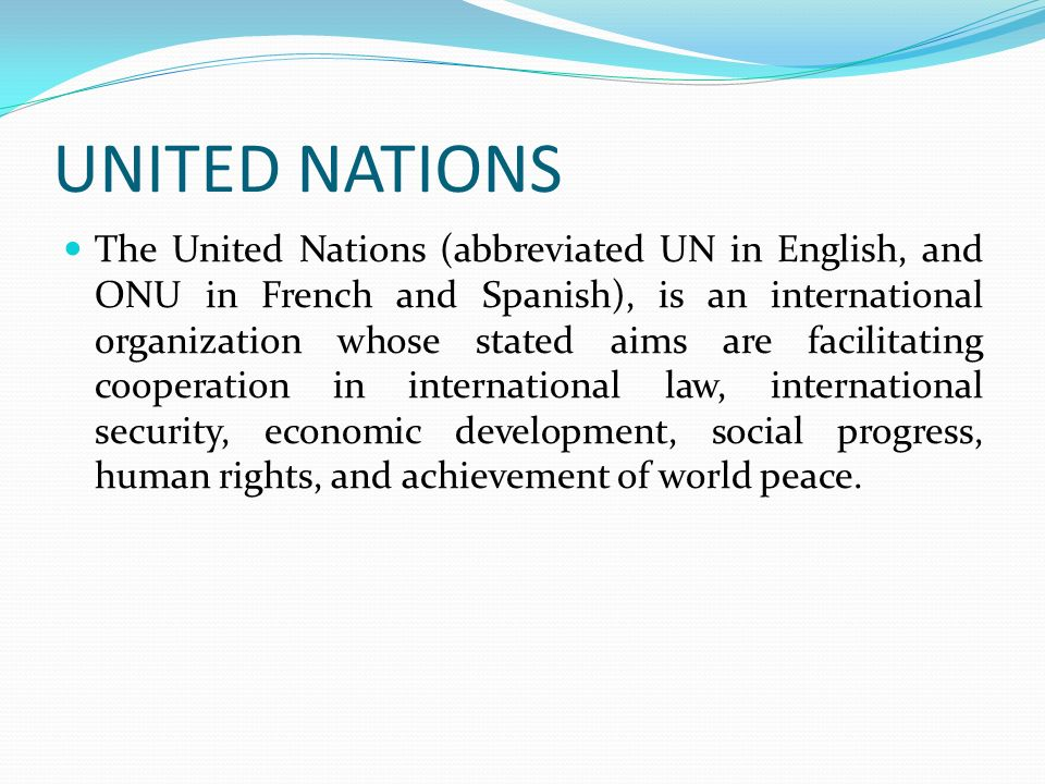 UNITED NATIONS The United Nations (abbreviated UN in English, and ONU in French and Spanish), is an international organization whose stated aims are f