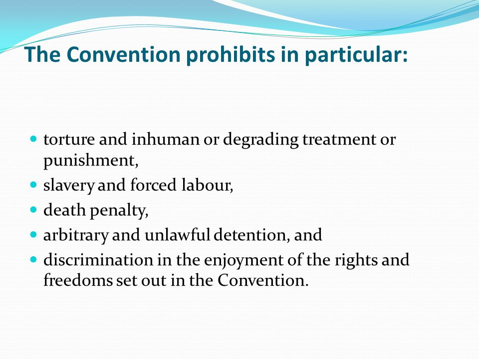The Convention prohibits in particular: torture and inhuman or degrading treatment or punishment, slavery and forced labour, death penalty, arbitrary and unlawful detention, and discrimination in the enjoyment of the rights and freedoms set out in the Convention.