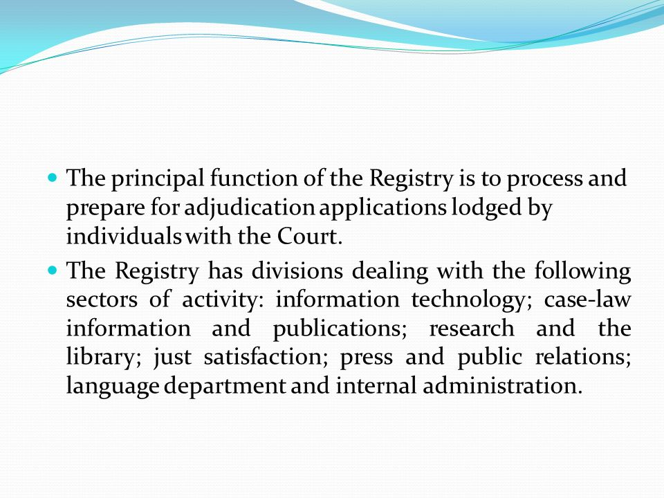 The principal function of the Registry is to process and prepare for adjudication applications lodged by individuals with the Court. The Registry has