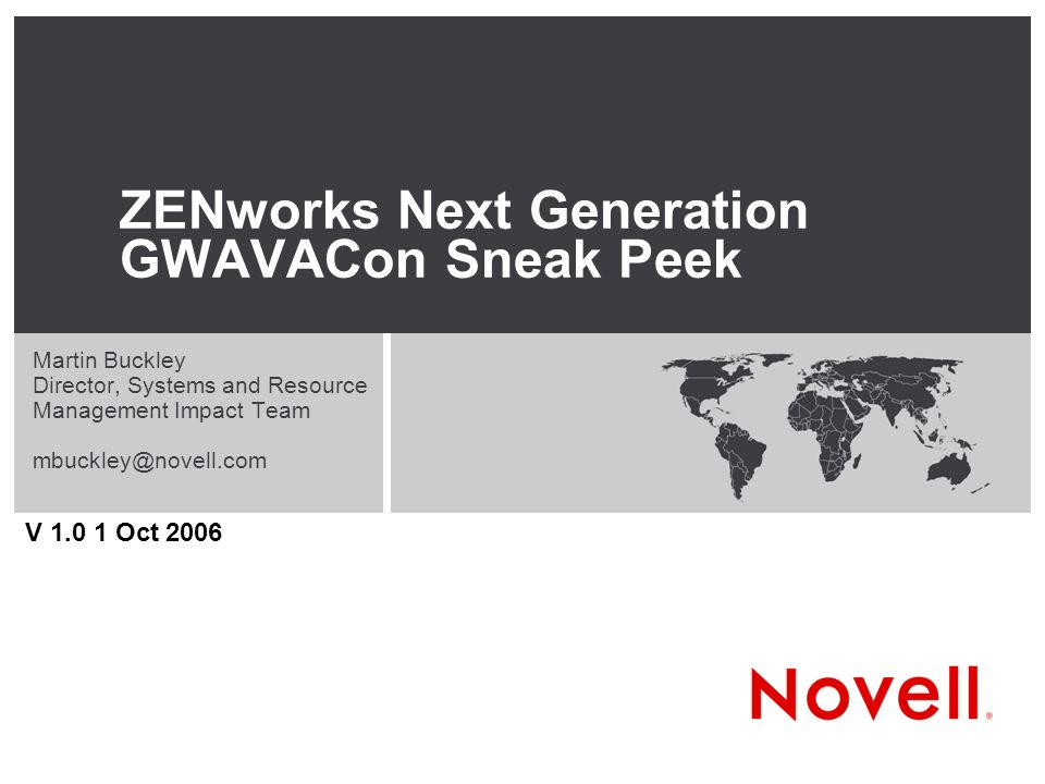 ZENworks Next Generation GWAVACon Sneak Peek Martin Buckley Director, Systems and Resource Management Impact Team V Oct 2006