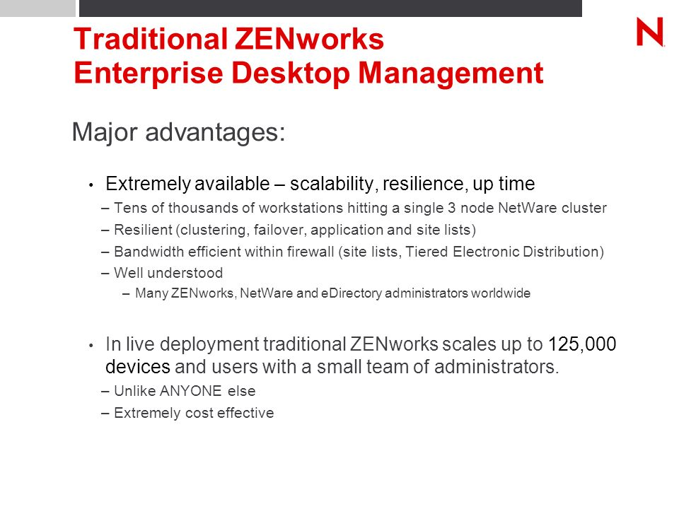 Traditional ZENworks Enterprise Desktop Management Major advantages: Extremely available – scalability, resilience, up time –Tens of thousands of workstations hitting a single 3 node NetWare cluster –Resilient (clustering, failover, application and site lists) –Bandwidth efficient within firewall (site lists, Tiered Electronic Distribution) –Well understood –Many ZENworks, NetWare and eDirectory administrators worldwide In live deployment traditional ZENworks scales up to 125,000 devices and users with a small team of administrators.