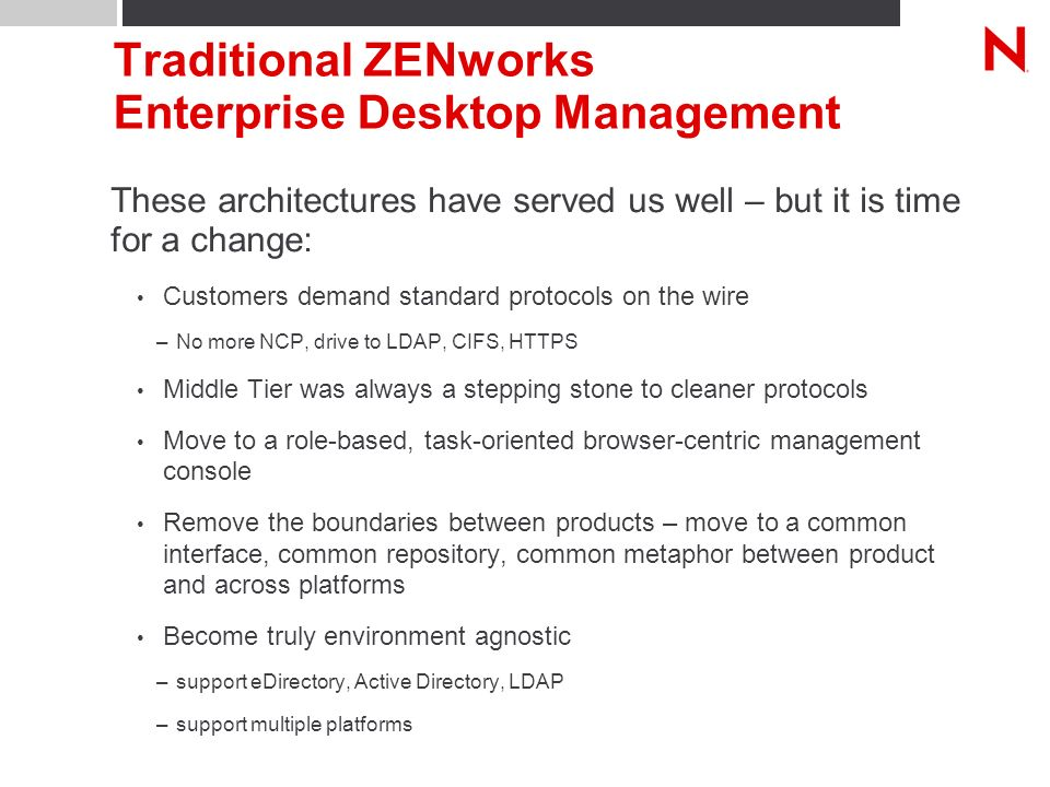 Traditional ZENworks Enterprise Desktop Management These architectures have served us well – but it is time for a change: Customers demand standard protocols on the wire –No more NCP, drive to LDAP, CIFS, HTTPS Middle Tier was always a stepping stone to cleaner protocols Move to a role-based, task-oriented browser-centric management console Remove the boundaries between products – move to a common interface, common repository, common metaphor between product and across platforms Become truly environment agnostic –support eDirectory, Active Directory, LDAP –support multiple platforms