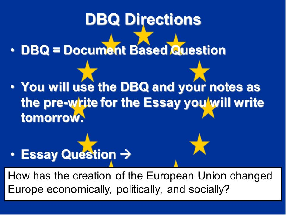 DBQ Directions DBQ = Document Based QuestionDBQ = Document Based Question You will use the DBQ and your notes as the pre-write for the Essay you will write tomorrow.You will use the DBQ and your notes as the pre-write for the Essay you will write tomorrow.
