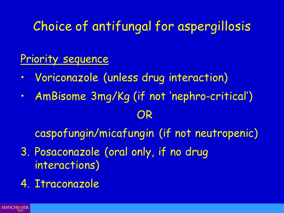 Choice of antifungal for aspergillosis Priority sequence Voriconazole (unless drug interaction) AmBisome 3mg/Kg (if not nephro-critical) OR caspofungi