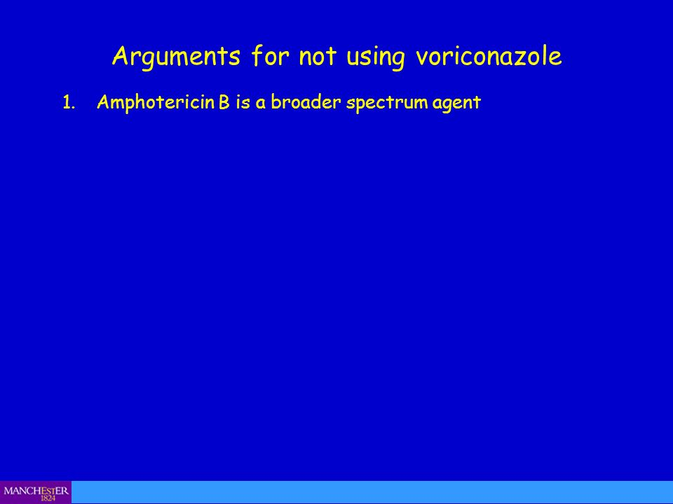 1.Amphotericin B is a broader spectrum agent Arguments for not using voriconazole