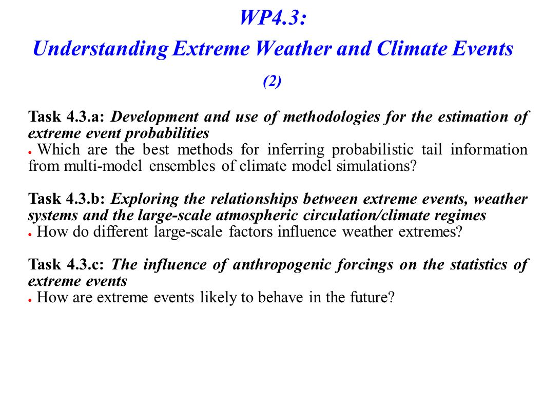 WP4.3: Understanding Extreme Weather and Climate Events (2) Task 4.3.a: Development and use of methodologies for the estimation of extreme event probabilities Which are the best methods for inferring probabilistic tail information from multi-model ensembles of climate model simulations.