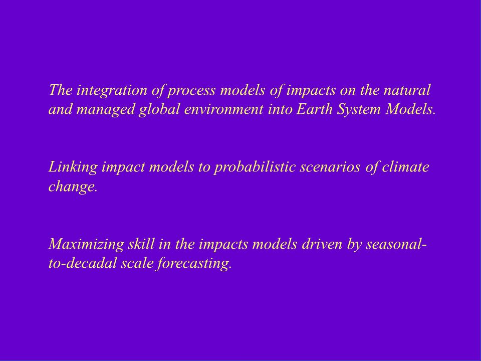 The integration of process models of impacts on the natural and managed global environment into Earth System Models.
