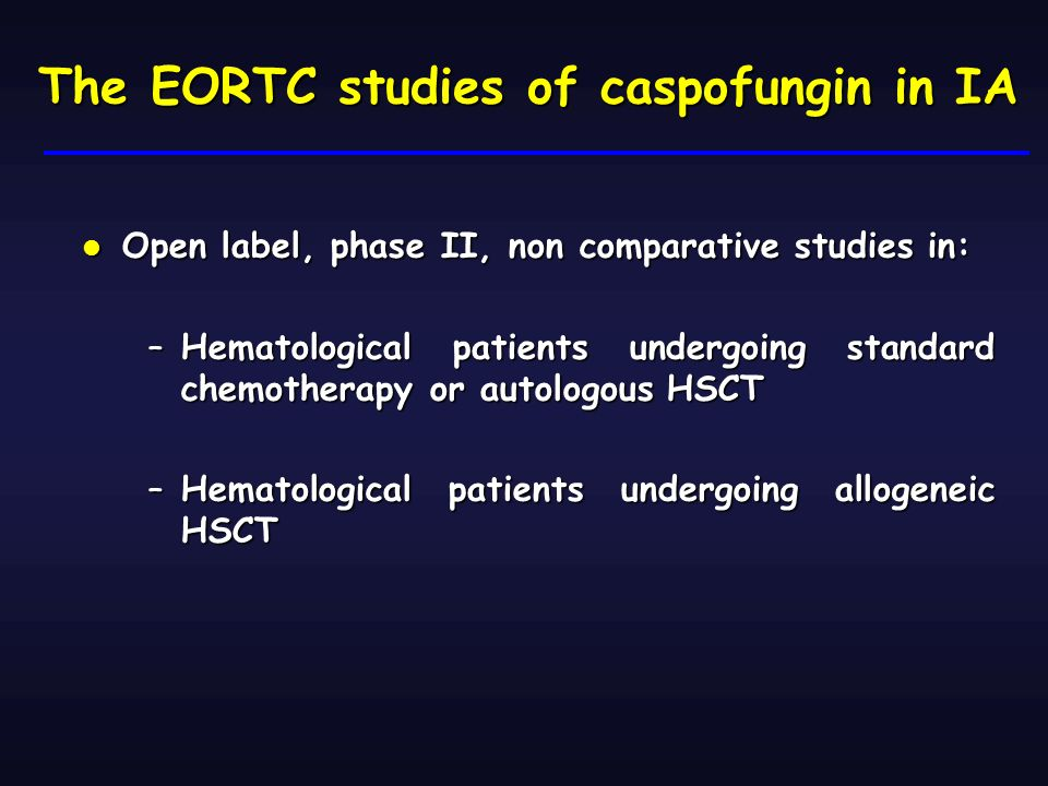 The EORTC studies of caspofungin in IA Open label, phase II, non comparative studies in: Open label, phase II, non comparative studies in: –Hematological patients undergoing standard chemotherapy or autologous HSCT –Hematological patients undergoing allogeneic HSCT