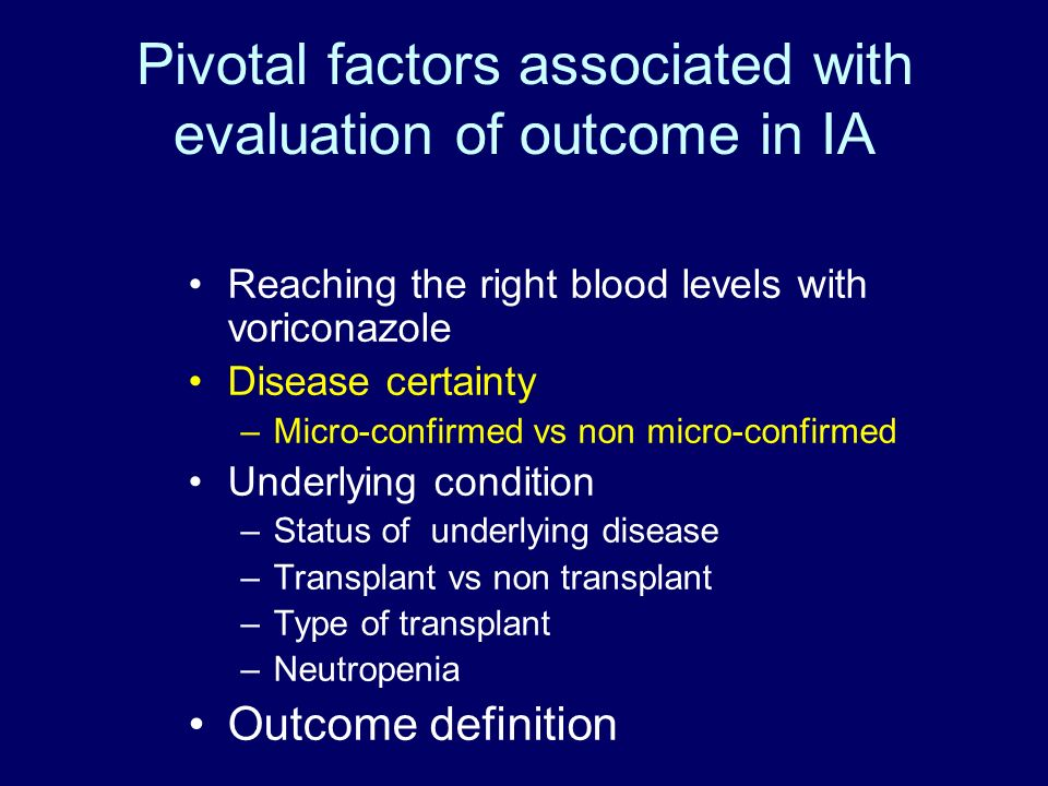 Pivotal factors associated with evaluation of outcome in IA Reaching the right blood levels with voriconazole Disease certainty –Micro-confirmed vs non micro-confirmed Underlying condition –Status of underlying disease –Transplant vs non transplant –Type of transplant –Neutropenia Outcome definition