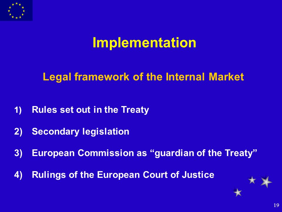 19 Implementation Legal framework of the Internal Market 1) Rules set out in the Treaty 2)Secondary legislation 3)European Commission as guardian of t