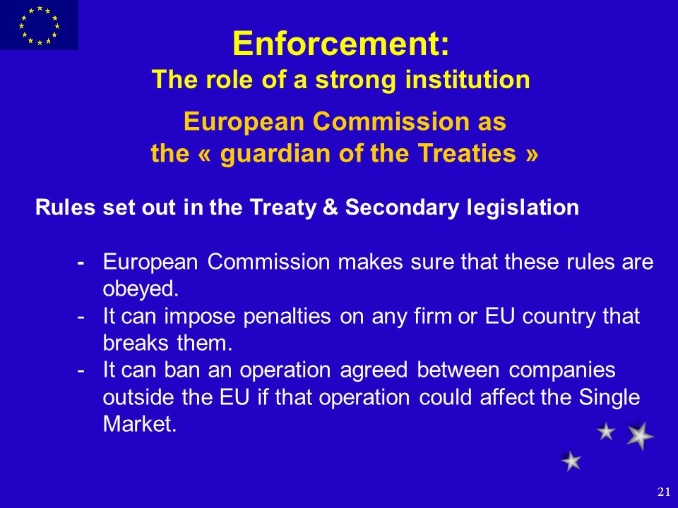 21 Enforcement: The role of a strong institution European Commission as the « guardian of the Treaties » Rules set out in the Treaty & Secondary legis