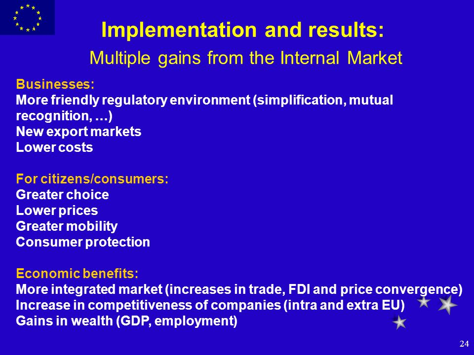 24 Implementation and results: Multiple gains from the Internal Market Businesses: More friendly regulatory environment (simplification, mutual recogn