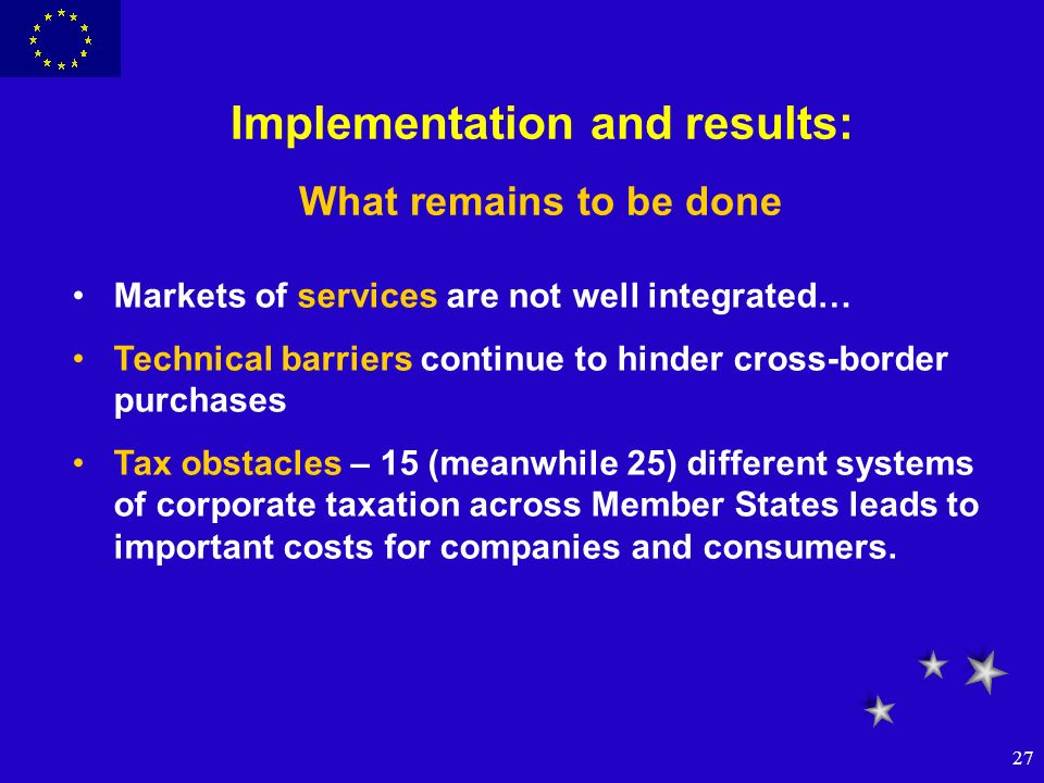 27 Implementation and results: What remains to be done Markets of services are not well integrated… Technical barriers continue to hinder cross-border